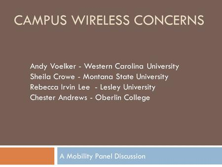 CAMPUS WIRELESS CONCERNS A Mobility Panel Discussion Andy Voelker - Western Carolina University Sheila Crowe - Montana State University Rebecca Irvin Lee.