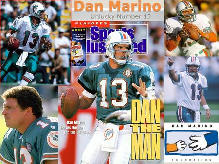 Dan Marino Unlucky Number 13. Brief History Dan Marino was the QB for the Miami Dolphins from 1983 to 1999 He was inducted into the Hall of Fame in 2005.