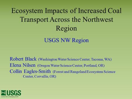 Ecosystem Impacts of Increased Coal Transport Across the Northwest Region USGS NW Region Robert Black (Washington Water Science Center, Tacoma, WA) Elena.