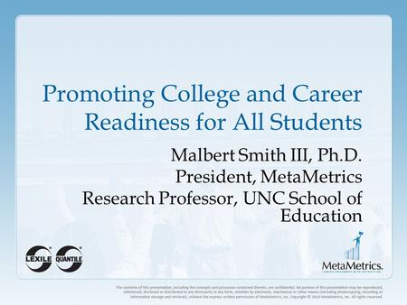 Promoting College and Career Readiness for All Students Malbert Smith III, Ph.D. President, MetaMetrics Research Professor, UNC School of Education.
