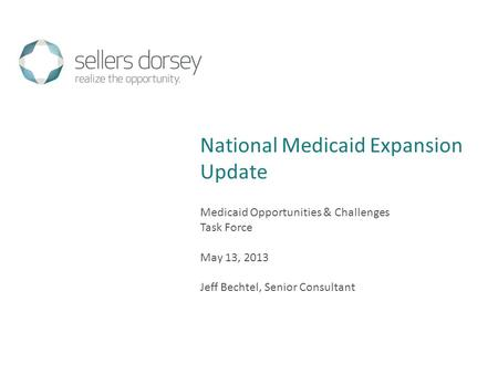 Medicaid Opportunities & Challenges Task Force May 13, 2013 Jeff Bechtel, Senior Consultant National Medicaid Expansion Update.
