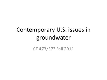 Contemporary U.S. issues in groundwater CE 473/573 Fall 2011.