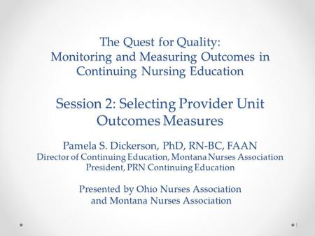 The Quest for Quality: Monitoring and Measuring Outcomes in Continuing Nursing Education Session 2: Selecting Provider Unit Outcomes Measures Pamela S.