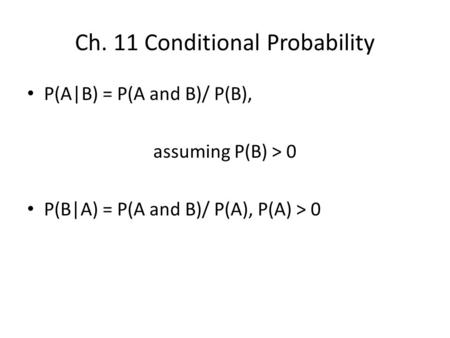 Ch. 11 Conditional Probability P(A|B) = P(A and B)/ P(B), assuming P(B) > 0 P(B|A) = P(A and B)/ P(A), P(A) > 0.