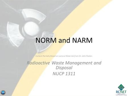 NORM and NARM Content Partially Based on Lecture Materials from Dr. John Poston. Radioactive Waste Management and Disposal NUCP 1311.