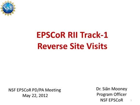 EPSCoR RII Track-1 Reverse Site Visits 1 NSF EPSCoR PD/PA Meeting May 22, 2012 Dr. Siân Mooney Program Officer NSF EPSCoR.