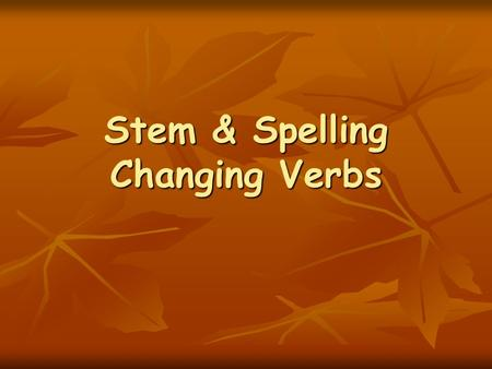 Stem & Spelling Changing Verbs. Stem-Changing Verbs Stem-changing Verbs have the same endings as regular verbs. Stem-changing Verbs have the same endings.