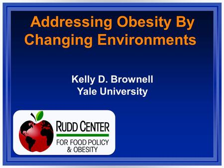 Addressing Obesity By Changing Environments Kelly D. Brownell Yale University.