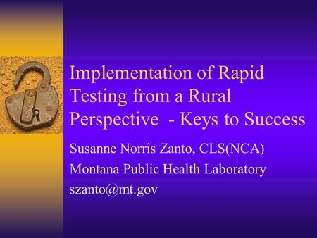 Implementation of Rapid Testing from a Rural Perspective - Keys to Success Susanne Norris Zanto, CLS(NCA) Montana Public Health Laboratory
