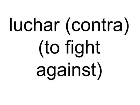 Luchar (contra) (to fight against). abusar (el poder) (to abuse power)