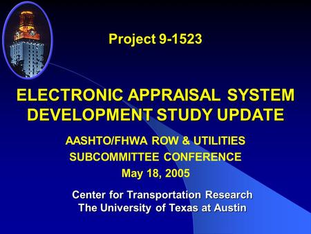 ELECTRONIC APPRAISAL SYSTEM DEVELOPMENT STUDY UPDATE Project 9-1523 Center for Transportation Research The University of Texas at Austin AASHTO/FHWA ROW.
