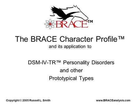 The BRACE Character Profile™ and its application to DSM-IV-TR™ Personality Disorders and other Prototypical Types Copyright © 2005 Russell L. Smith www.BRACEanalysis.com.
