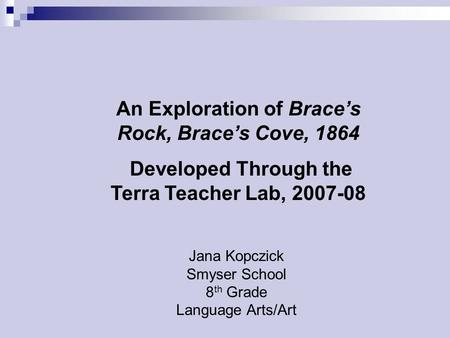 Jana Kopczick Smyser School 8 th Grade Language Arts/Art An Exploration of Brace's Rock, Brace's Cove, 1864 Developed Through the Terra Teacher Lab, 2007-08.