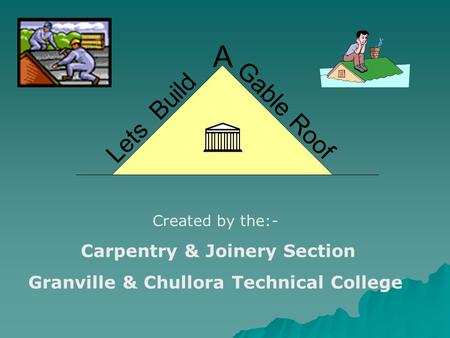 Lets Build A Gable Roof Created by the:- Carpentry & Joinery Section Granville & Chullora Technical College.