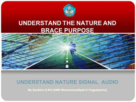 UNDERSTAND THE NATURE AND BRACE PURPOSE UNDERSTAND NATURE SIGNAL AUDIO By Sarbini, S.Pd (SMK Muhammadiyah 3 Yogyakarta)