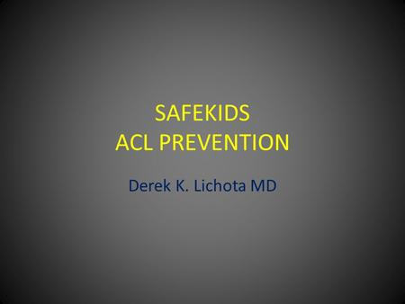 SAFEKIDS ACL PREVENTION Derek K. Lichota MD. ACL PREVENTION Why is this an issue? – 500,000 injuries a year(estimate) – Athlete Pain Time lost in sports(6-18.