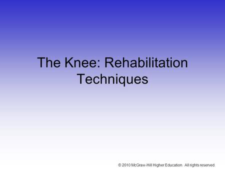© 2010 McGraw-Hill Higher Education. All rights reserved. The Knee: Rehabilitation Techniques.