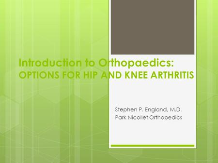 Introduction to Orthopaedics: OPTIONS FOR HIP AND KNEE ARTHRITIS Stephen P. England, M.D. Park Nicollet Orthopedics.