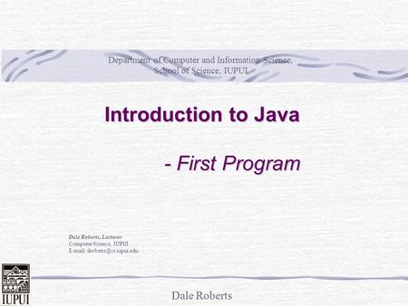 Dale Roberts Introduction to Java - First Program Dale Roberts, Lecturer Computer Science, IUPUI   Department of Computer and.