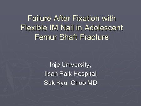 Failure After Fixation with Flexible IM Nail in Adolescent Femur Shaft Fracture Inje University, Ilsan Paik Hospital Suk Kyu Choo MD.