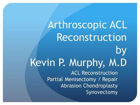 Arthroscopic ACL Reconstruction by Kevin P. Murphy, M.D ACL Reconstruction Partial Menisectomy / Repair Abrasion Chondroplasty Synovectomy.