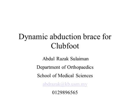 Dynamic abduction brace for Clubfoot Abdul Razak Sulaiman Department of Orthopaedics School of Medical Sciences 0129896565.