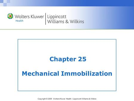 Copyright © 2009 Wolters Kluwer Health | Lippincott Williams & Wilkins Chapter 25 Mechanical Immobilization.