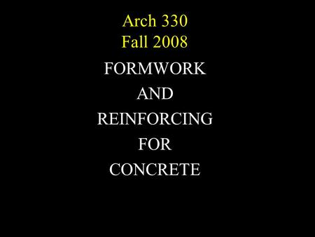 Arch 330 Fall 2008 FORMWORK AND REINFORCING FOR CONCRETE.