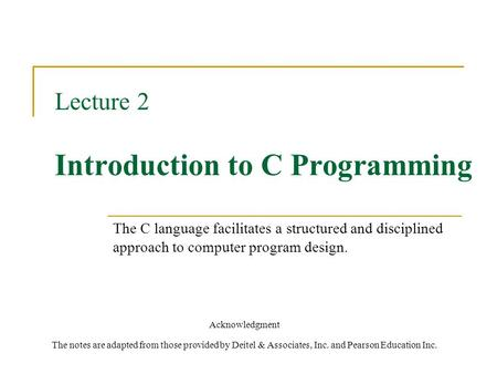 Lecture 2 Introduction to C Programming Acknowledgment The notes are adapted from those provided by Deitel & Associates, Inc. and Pearson Education Inc.