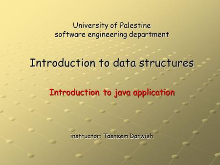 University of Palestine software engineering department Introduction to data structures Introduction to java application instructor: Tasneem Darwish.