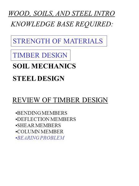 WOOD, SOILS, AND STEEL INTRO KNOWLEDGE BASE REQUIRED: STRENGTH OF MATERIALS STEEL DESIGN SOIL MECHANICS REVIEW OF TIMBER DESIGN BENDING MEMBERS DEFLECTION.