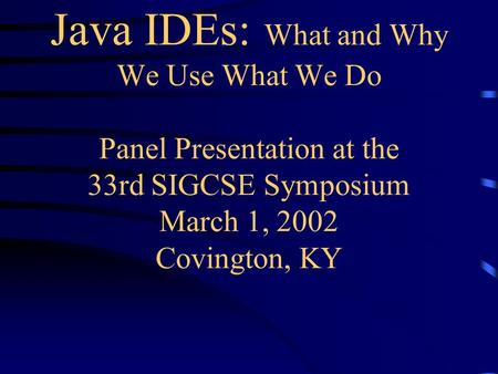 <strong>Java</strong> IDEs: What and Why We Use What We Do Panel Presentation at the 33rd SIGCSE Symposium March 1, 2002 Covington, KY.