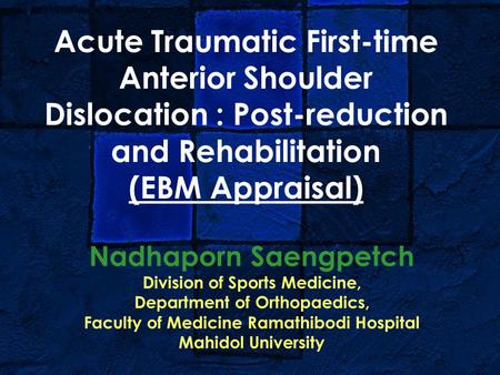 Acute Traumatic First-time Anterior Shoulder Dislocation : Post-reduction and Rehabilitation (EBM Appraisal) Nadhaporn Saengpetch Division of Sports Medicine,