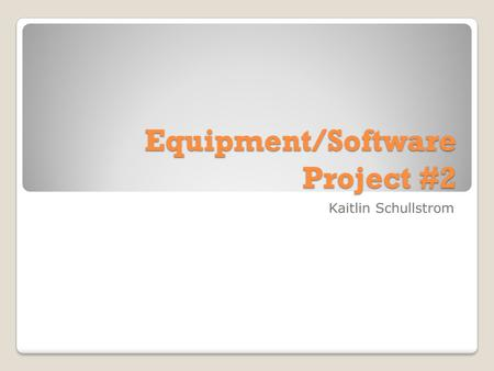 Equipment/Software Project #2 Kaitlin Schullstrom.