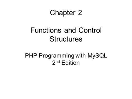 Chapter 2 Functions and Control Structures PHP Programming with MySQL 2 nd Edition.