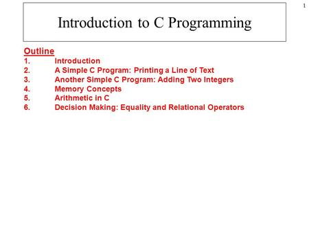 1 Introduction to C Programming Outline 1. Introduction 2. A Simple C Program: Printing a Line of Text 3. Another Simple C Program: Adding Two Integers.