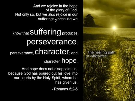 Of difficulties And we rejoice in the hope of the glory of God. Not only so, but we also rejoice in our sufferings, because we know that suffering produces.