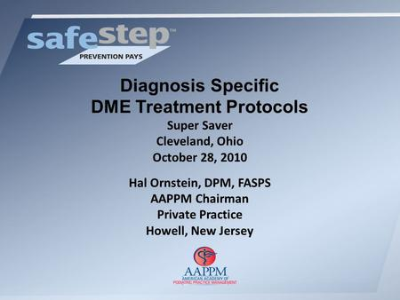 Diagnosis Specific DME Treatment Protocols Super Saver Cleveland, Ohio October 28, 2010 Hal Ornstein, DPM, FASPS AAPPM Chairman Private Practice Howell,