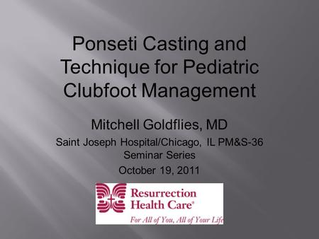 Ponseti Casting and Technique for Pediatric Clubfoot Management Mitchell Goldflies, MD Saint Joseph Hospital/Chicago, IL PM&S-36 Seminar Series October.