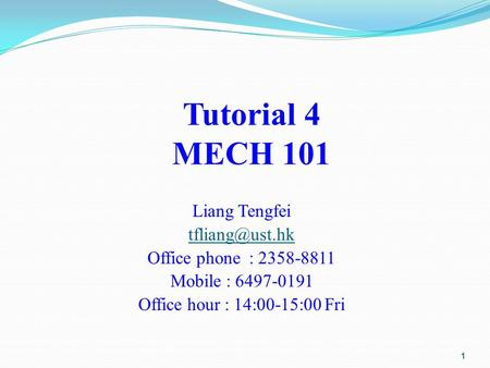 Tutorial 4 MECH 101 Liang Tengfei Office phone : 2358-8811 Mobile : 6497-0191 Office hour : 14:00-15:00 Fri 1.