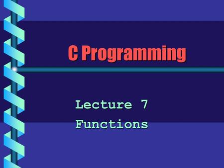 C Programming Lecture 7 Functions. Structured Programming b Keep the flow of control in a program as simple as possible. b Use top-down design. Keep decomposing.