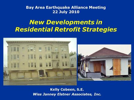Bay Area Earthquake Alliance Meeting 22 July 2010 New Developments in Residential Retrofit Strategies Kelly Cobeen, S.E. Wiss Janney Elstner Associates,