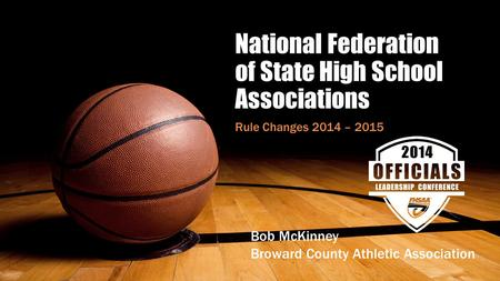 National Federation of State High School Associations Rule Changes 2014 – 2015 Bob McKinney Broward County Athletic Association.