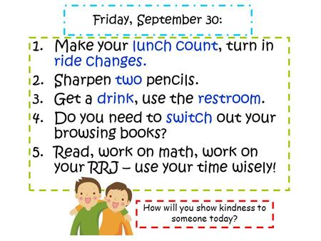 Friday, September 30: 1.Make your lunch count, turn in ride changes. 2.Sharpen two pencils. 3.Get a drink, use the restroom. 4.Do you need to switch out.