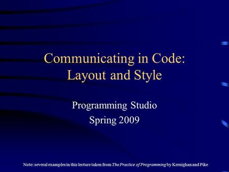 Communicating in Code: Layout and Style Programming Studio Spring 2009 Note: several examples in this lecture taken from The Practice of Programming by.