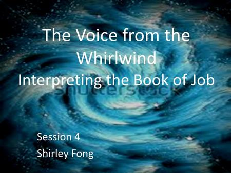 The Voice from the Whirlwind Interpreting the Book of Job Session 4 Shirley Fong.