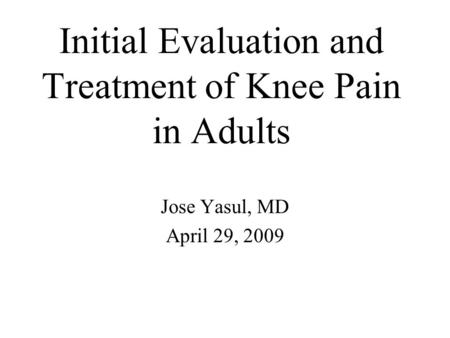 Initial Evaluation and Treatment of Knee Pain in Adults Jose Yasul, MD April 29, 2009.