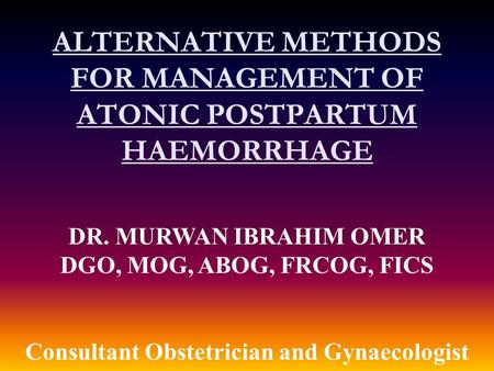 DR. MURWAN IBRAHIM OMER DGO, MOG, ABOG, FRCOG, FICS Consultant Obstetrician and Gynaecologist ALTERNATIVE METHODS FOR MANAGEMENT OF ATONIC POSTPARTUM HAEMORRHAGE.
