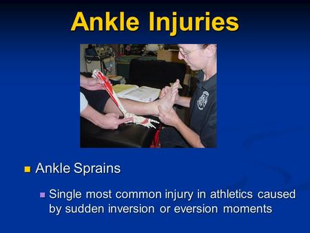 Ankle Injuries Ankle Sprains Ankle Sprains Single most common injury in athletics caused by sudden inversion or eversion moments Single most common injury.