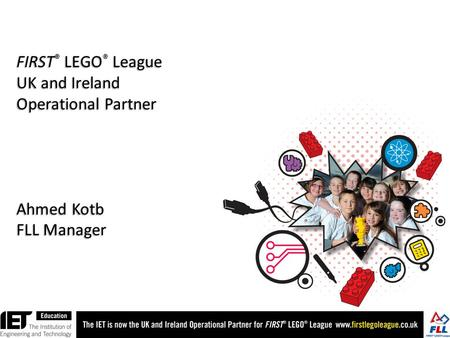 FIRST ® LEGO ® League UK and Ireland Operational Partner Ahmed Kotb FLL Manager.